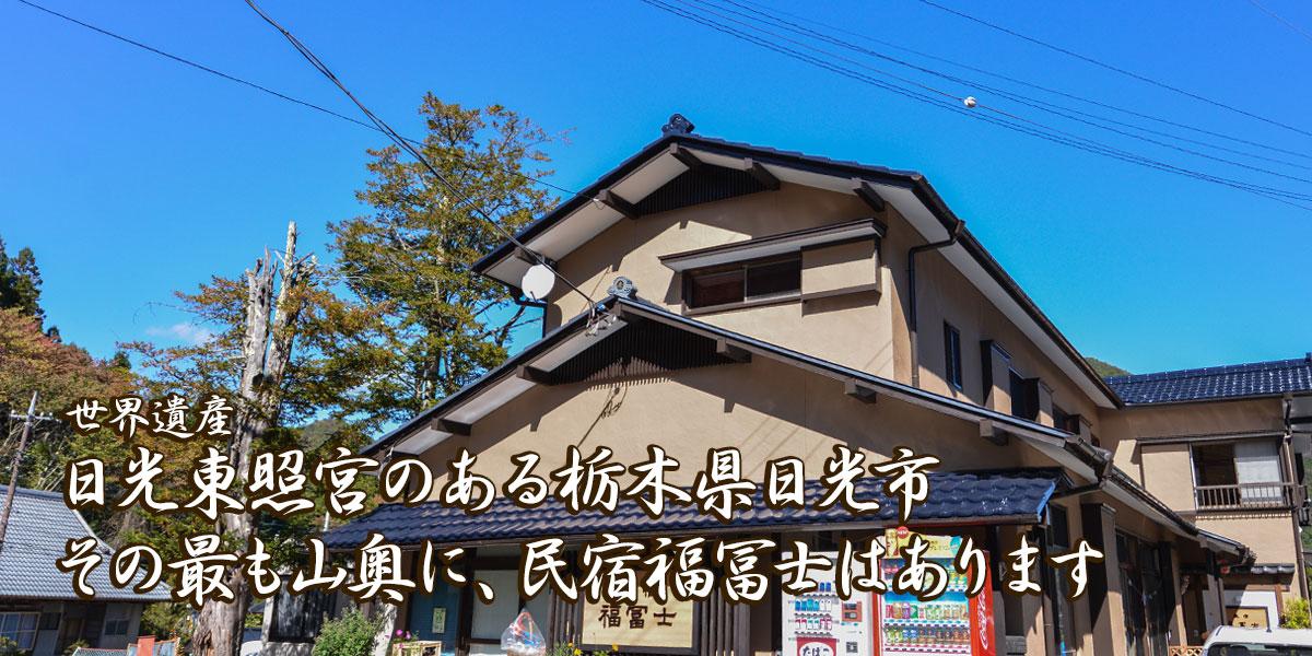 世界遺産日光東照宮のある栃木県日光市その最も山奥に、民宿福冨士はあります